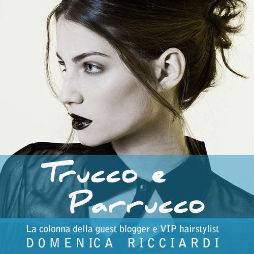 Trucco e Parrucco - La colonna della guest blogger e VIP hairstylist Domenica Ricciardi